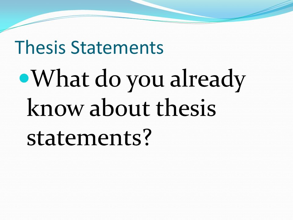 Thesis Statements What do you already know about thesis statements