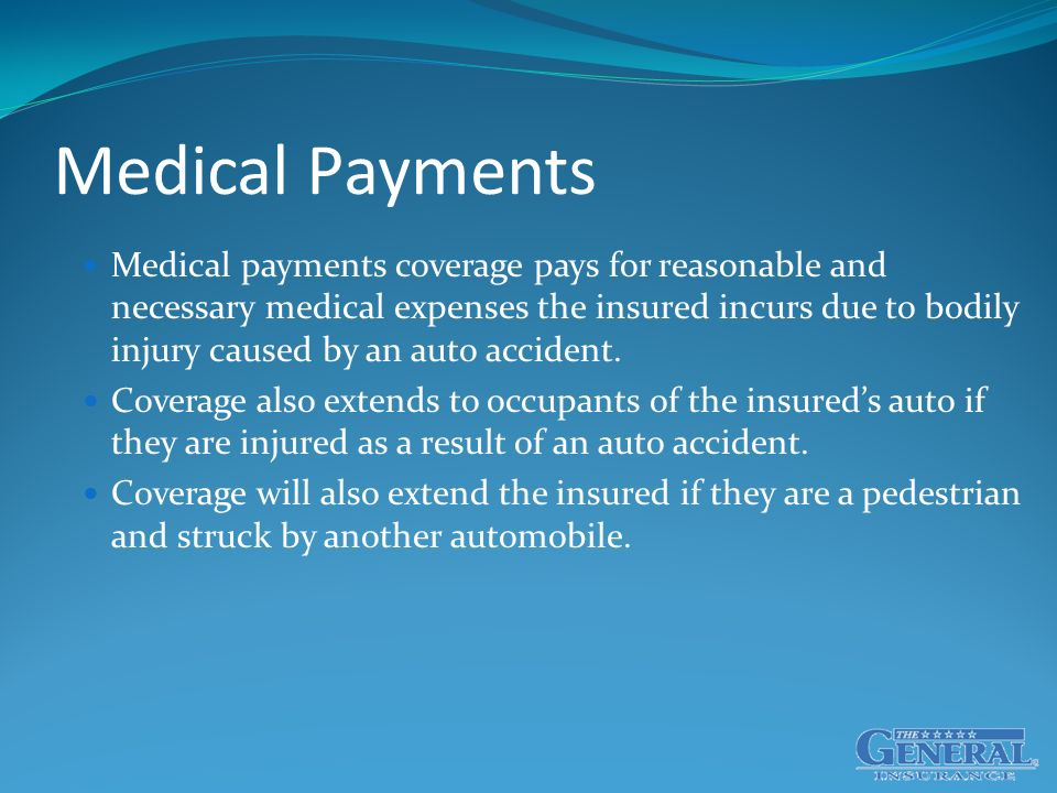 Medical Payments Medical payments coverage pays for reasonable and necessary medical expenses the insured incurs due to bodily injury caused by an auto accident.