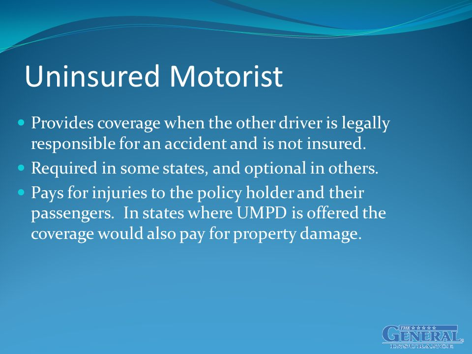 Uninsured Motorist Provides coverage when the other driver is legally responsible for an accident and is not insured.
