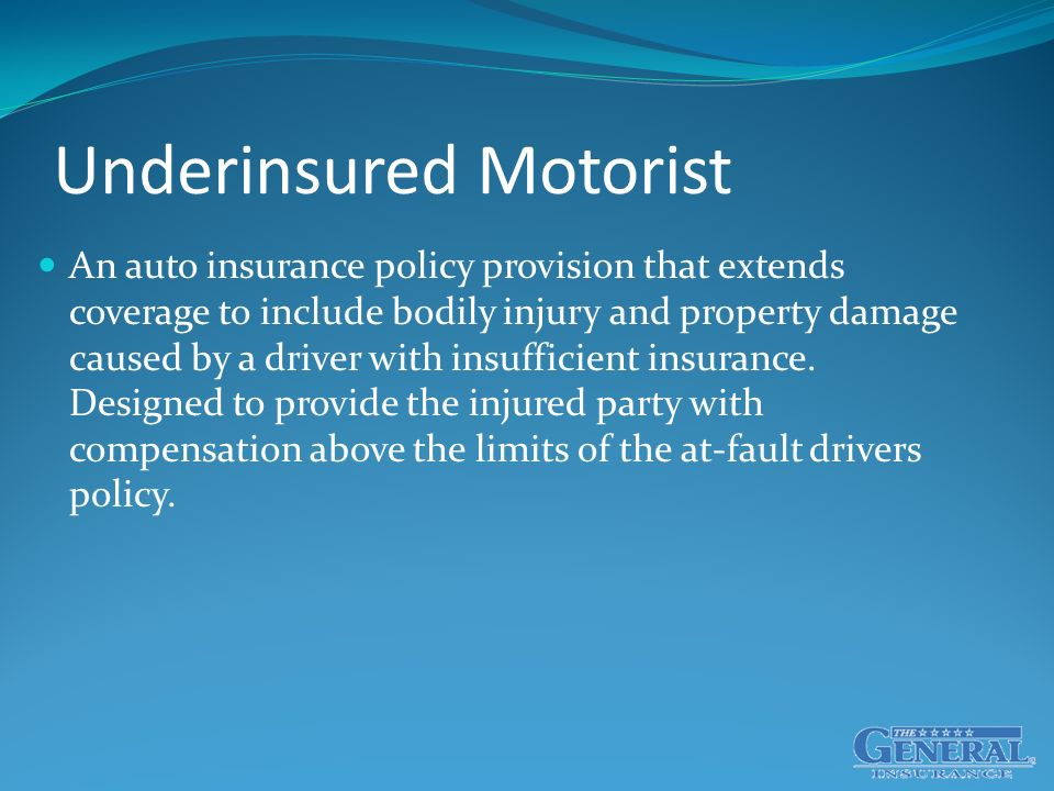 Underinsured Motorist An auto insurance policy provision that extends coverage to include bodily injury and property damage caused by a driver with insufficient insurance.