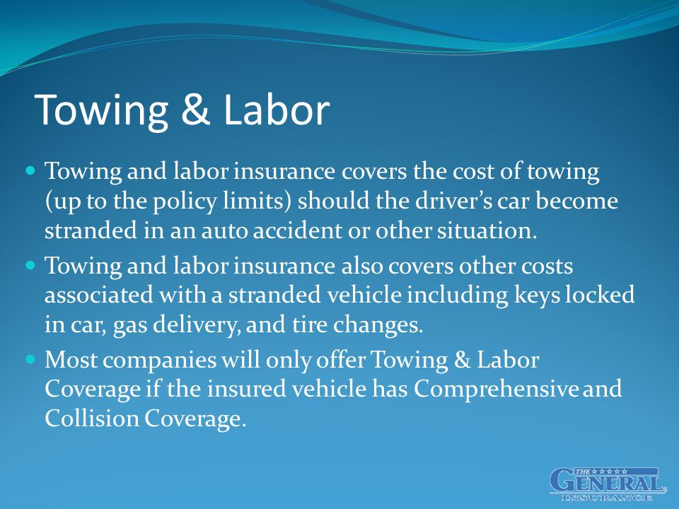Towing & Labor Towing and labor insurance covers the cost of towing (up to the policy limits) should the driver's car become stranded in an auto accident or other situation.