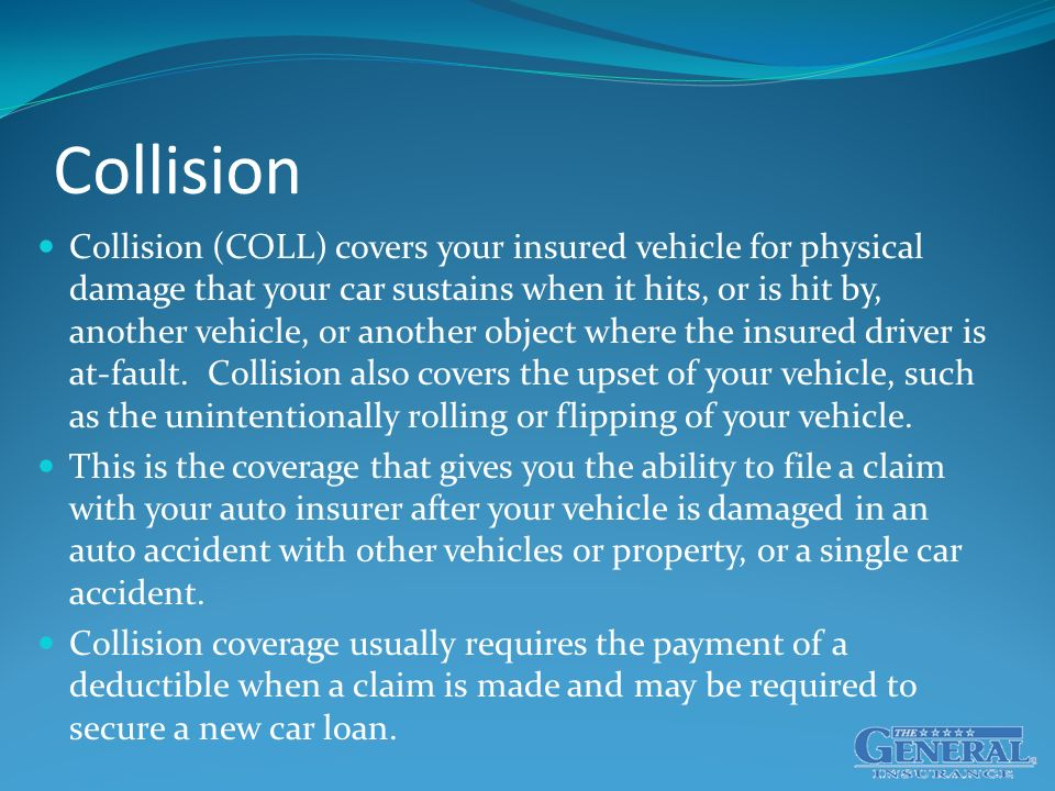 Collision Collision (COLL) covers your insured vehicle for physical damage that your car sustains when it hits, or is hit by, another vehicle, or another object where the insured driver is at-fault.