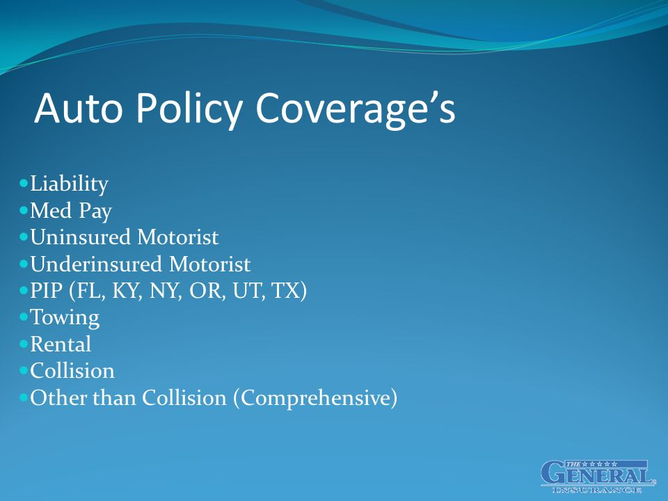 Auto Policy Coverage's Liability Med Pay Uninsured Motorist Underinsured Motorist PIP (FL, KY, NY, OR, UT, TX) Towing Rental Collision Other than Collision (Comprehensive)