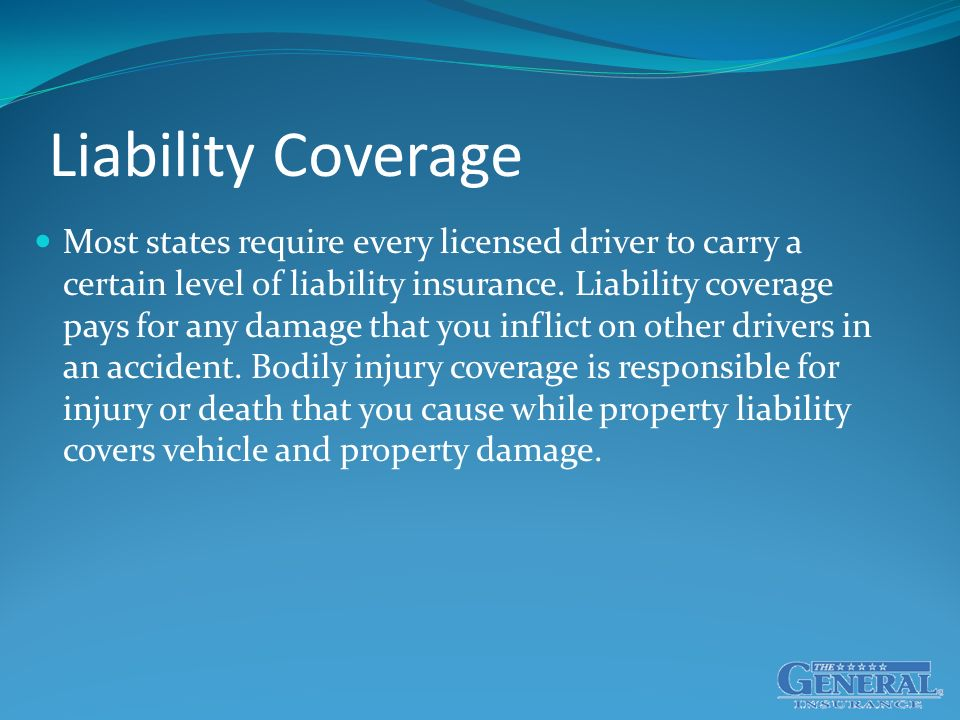 Liability Coverage Most states require every licensed driver to carry a certain level of liability insurance.