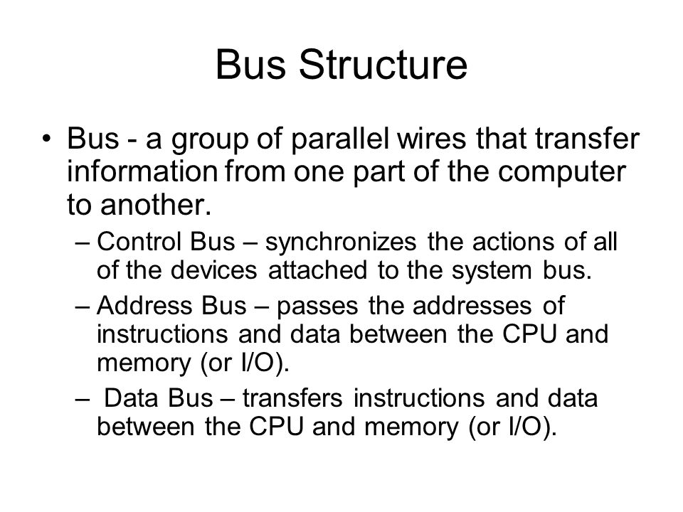 Bus Structure Bus - a group of parallel wires that transfer information from one part of the computer to another.