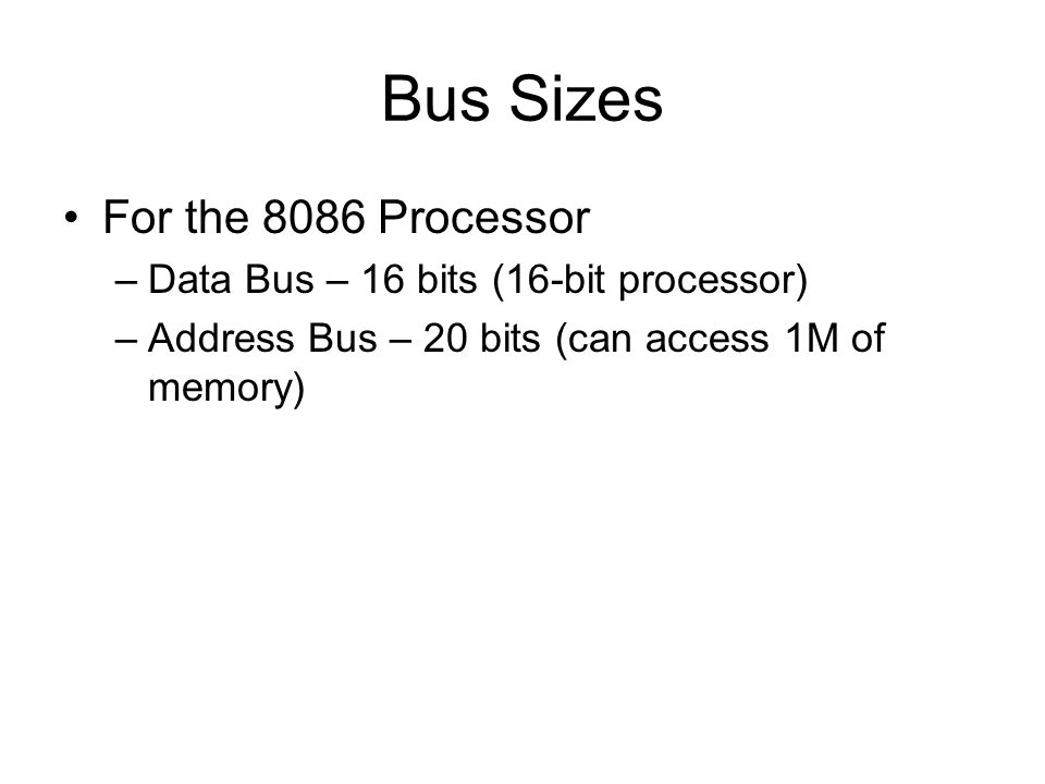 Bus Sizes For the 8086 Processor –Data Bus – 16 bits (16-bit processor) –Address Bus – 20 bits (can access 1M of memory)
