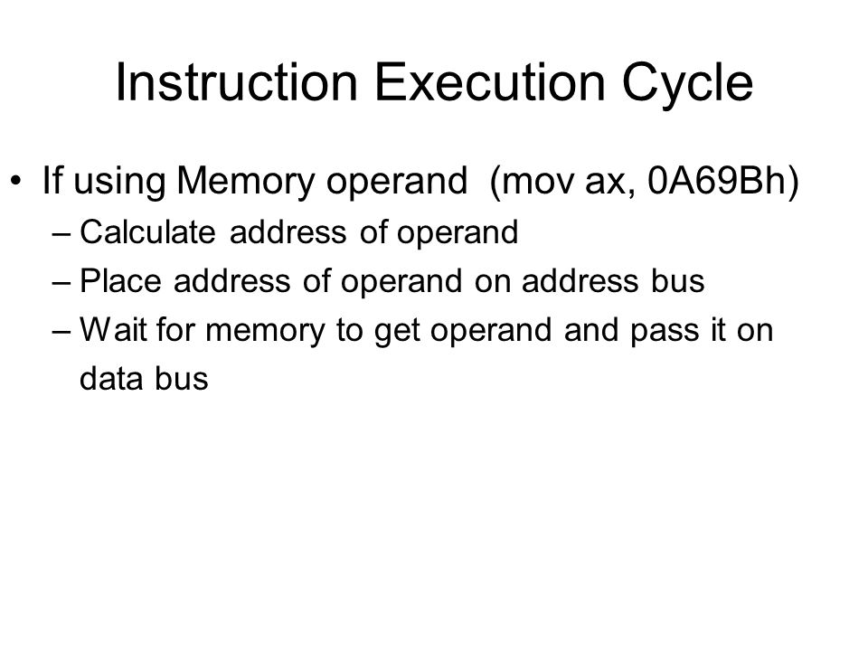 Instruction Execution Cycle If using Memory operand (mov ax, 0A69Bh) –Calculate address of operand –Place address of operand on address bus –Wait for memory to get operand and pass it on data bus