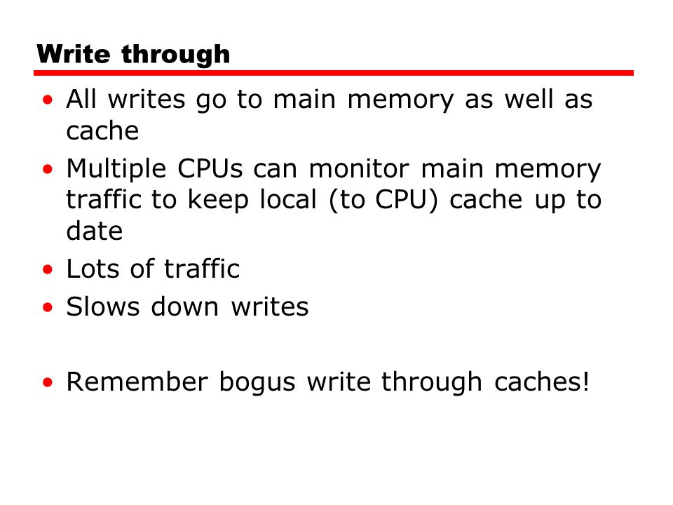 Write through All writes go to main memory as well as cache Multiple CPUs can monitor main memory traffic to keep local (to CPU) cache up to date Lots of traffic Slows down writes Remember bogus write through caches!