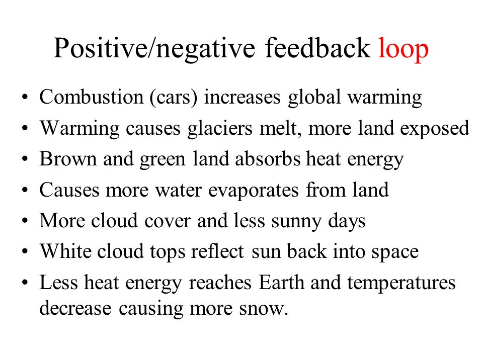Positive/negative feedback loop Combustion (cars) increases global warming Warming causes glaciers melt, more land exposed Brown and green land absorbs heat energy Causes more water evaporates from land More cloud cover and less sunny days White cloud tops reflect sun back into space Less heat energy reaches Earth and temperatures decrease causing more snow.