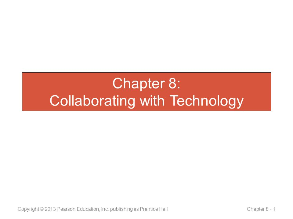 Summary 1.Collaborative technologies 2.Web 2.0 technologies 3.Unified communications 4.Online environments Copyright © 2013 Pearson Education, Inc.