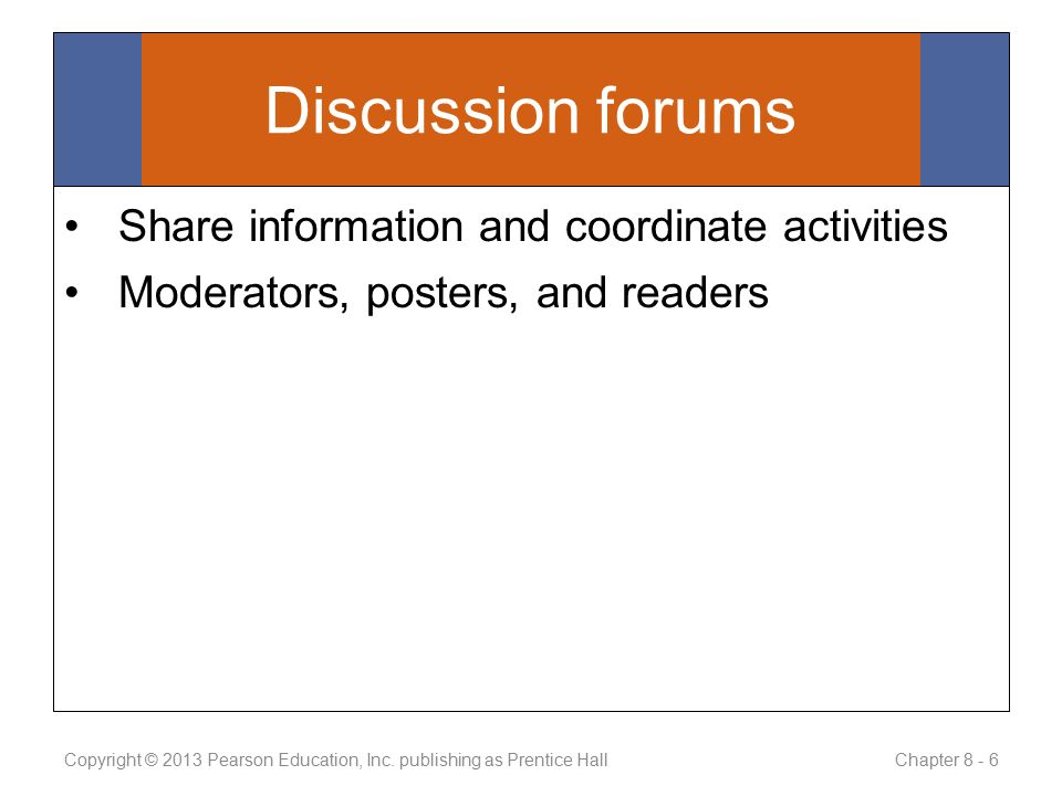 Discussion forums Share information and coordinate activities Moderators, posters, and readers Copyright © 2013 Pearson Education, Inc.