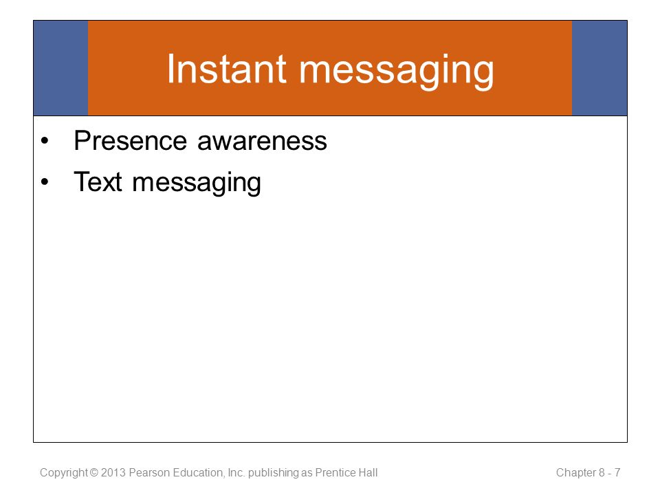 Instant messaging Presence awareness Text messaging Copyright © 2013 Pearson Education, Inc.