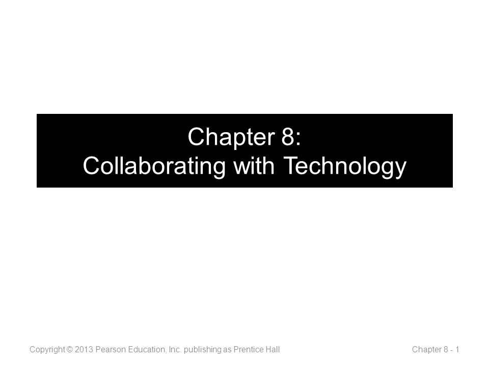 Chapter 8: Collaborating with Technology Copyright © 2013 Pearson Education, Inc.