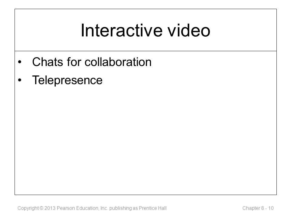 Interactive video Chats for collaboration Telepresence Copyright © 2013 Pearson Education, Inc.
