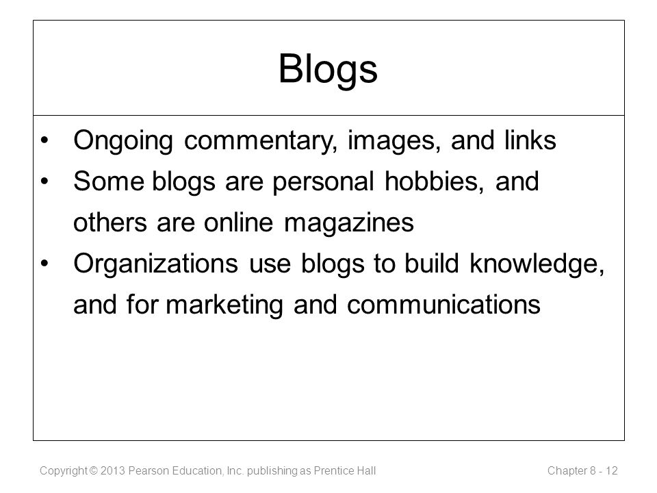 Blogs Ongoing commentary, images, and links Some blogs are personal hobbies, and others are online magazines Organizations use blogs to build knowledge, and for marketing and communications Copyright © 2013 Pearson Education, Inc.