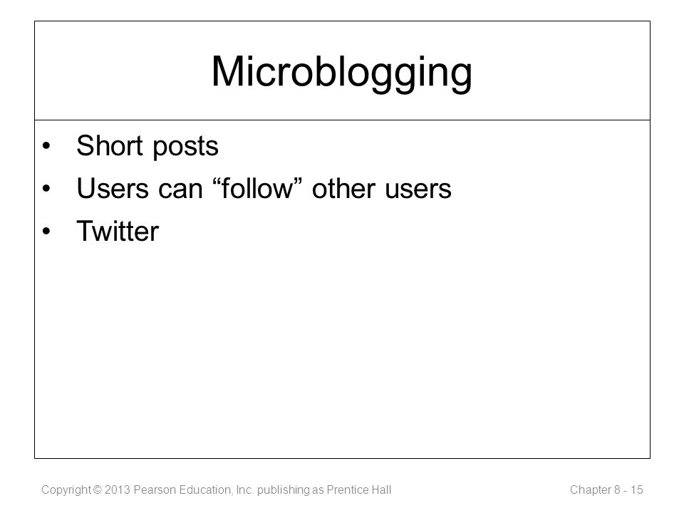 Microblogging Short posts Users can follow other users Twitter Copyright © 2013 Pearson Education, Inc.