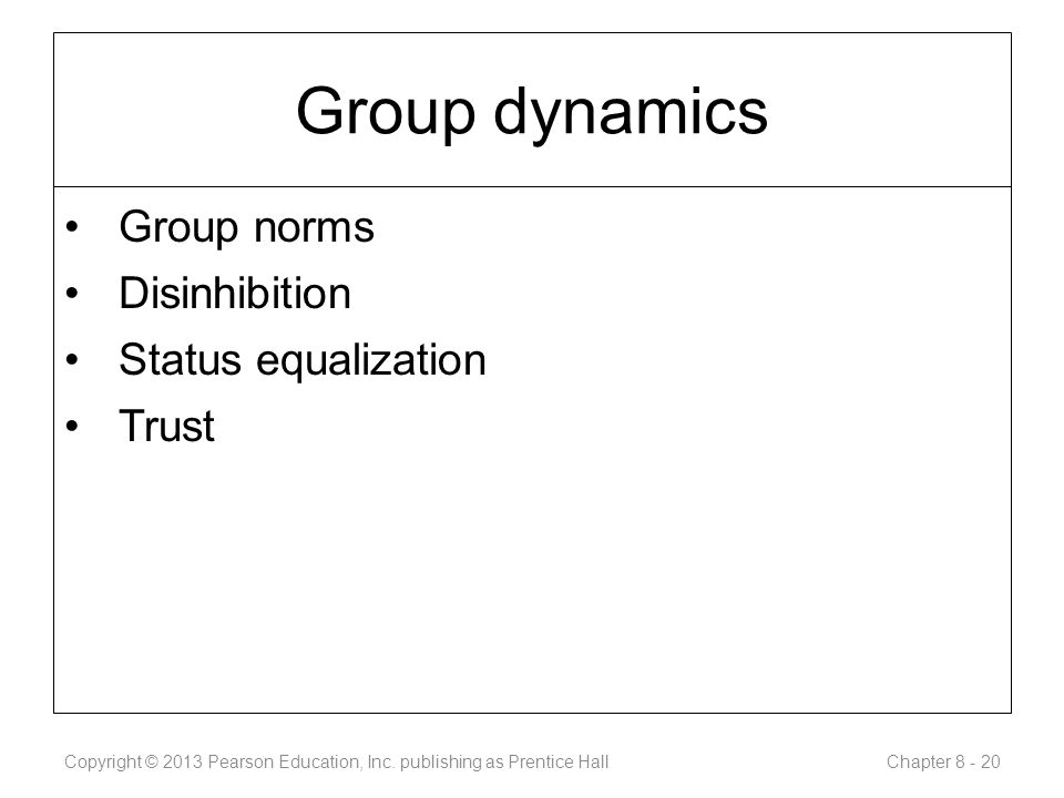Group dynamics Group norms Disinhibition Status equalization Trust Copyright © 2013 Pearson Education, Inc.