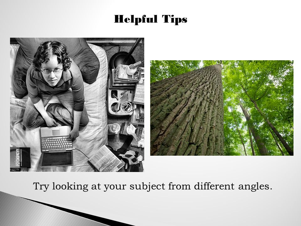 Helpful Tips Try looking at your subject from different angles.