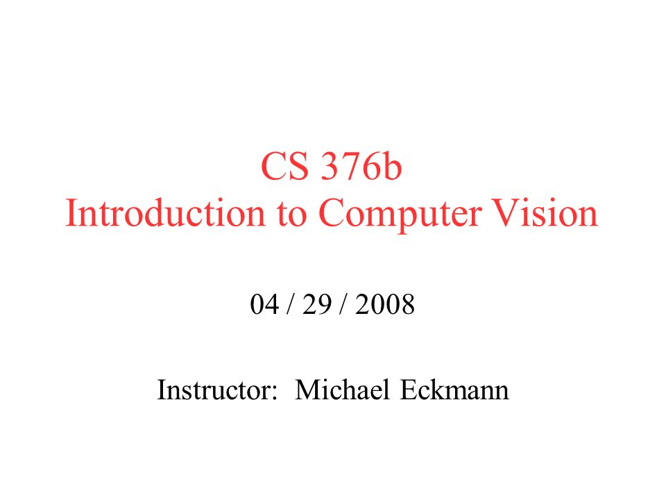 CS 376b Introduction to Computer Vision 04 / 29 / 2008 Instructor: Michael Eckmann