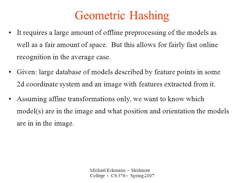 Michael Eckmann - Skidmore College - CS Spring 2007 Geometric Hashing It requires a large amount of offline preprocessing of the models as well as a fair amount of space.