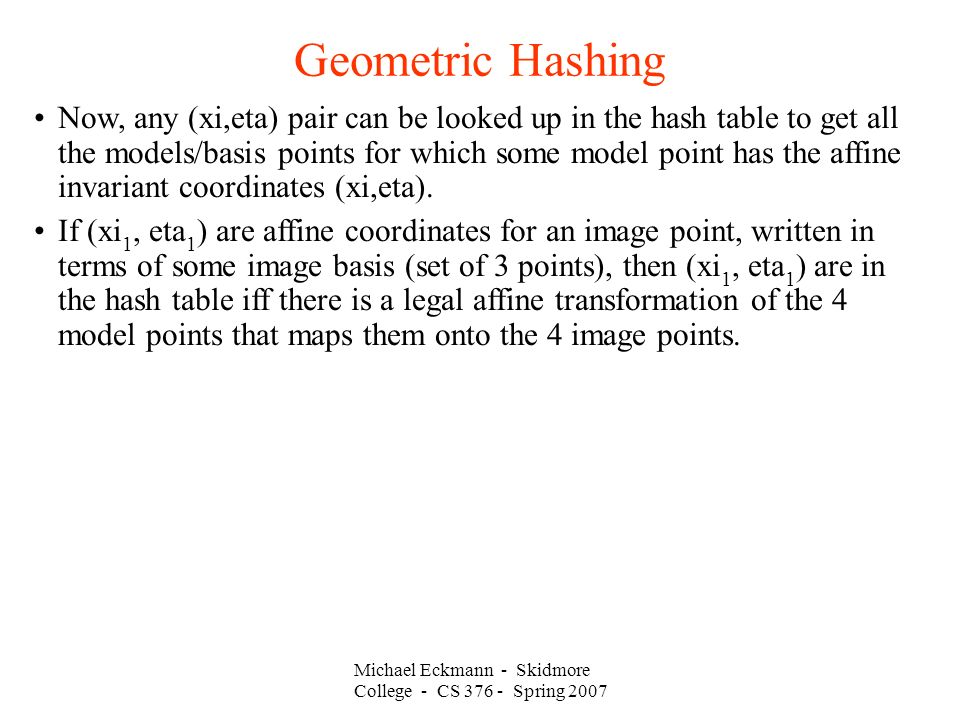 Michael Eckmann - Skidmore College - CS Spring 2007 Geometric Hashing Now, any (xi,eta) pair can be looked up in the hash table to get all the models/basis points for which some model point has the affine invariant coordinates (xi,eta).