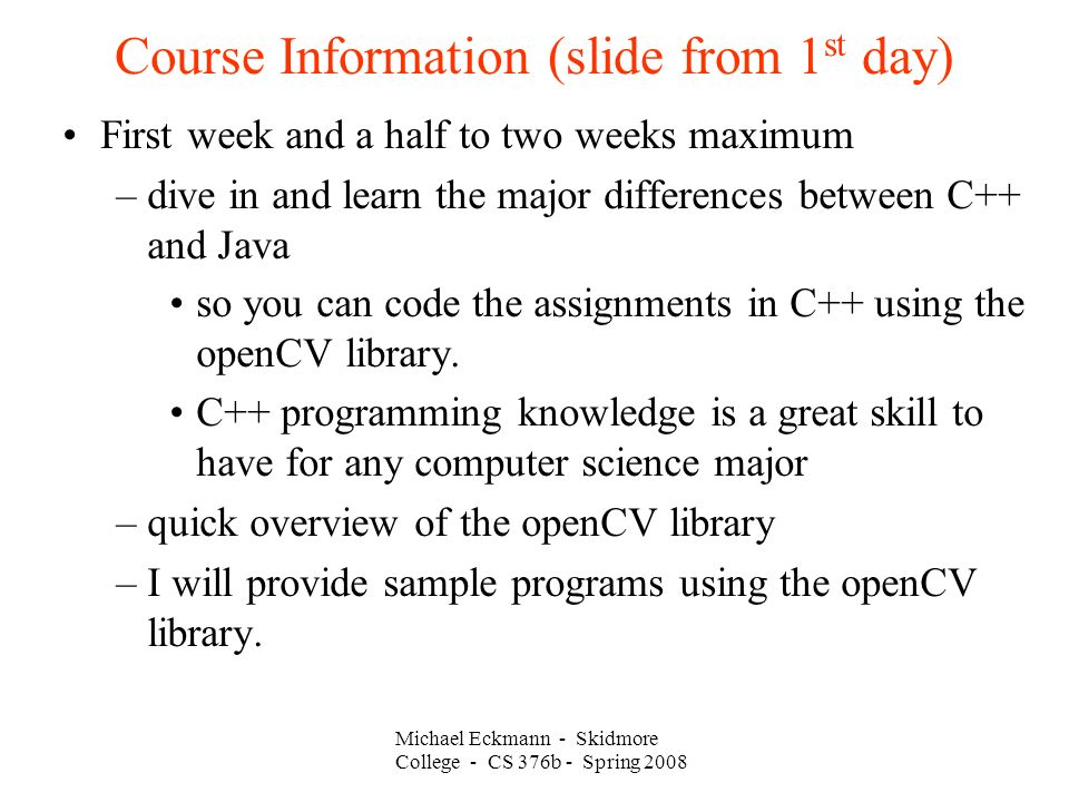 Course Information (slide from 1 st day)‏ First week and a half to two weeks maximum –dive in and learn the major differences between C++ and Java so you can code the assignments in C++ using the openCV library.