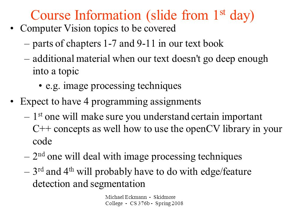 Course Information (slide from 1 st day)‏ Computer Vision topics to be covered –parts of chapters 1-7 and 9-11 in our text book –additional material when our text doesn t go deep enough into a topic e.g.