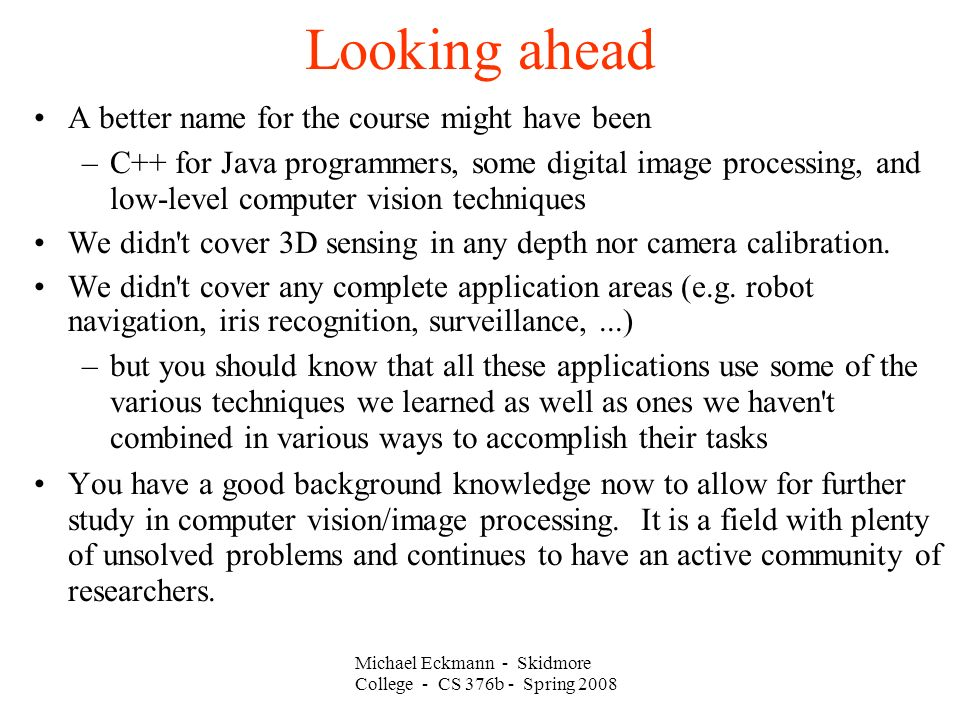 Looking ahead A better name for the course might have been –C++ for Java programmers, some digital image processing, and low-level computer vision techniques We didn t cover 3D sensing in any depth nor camera calibration.