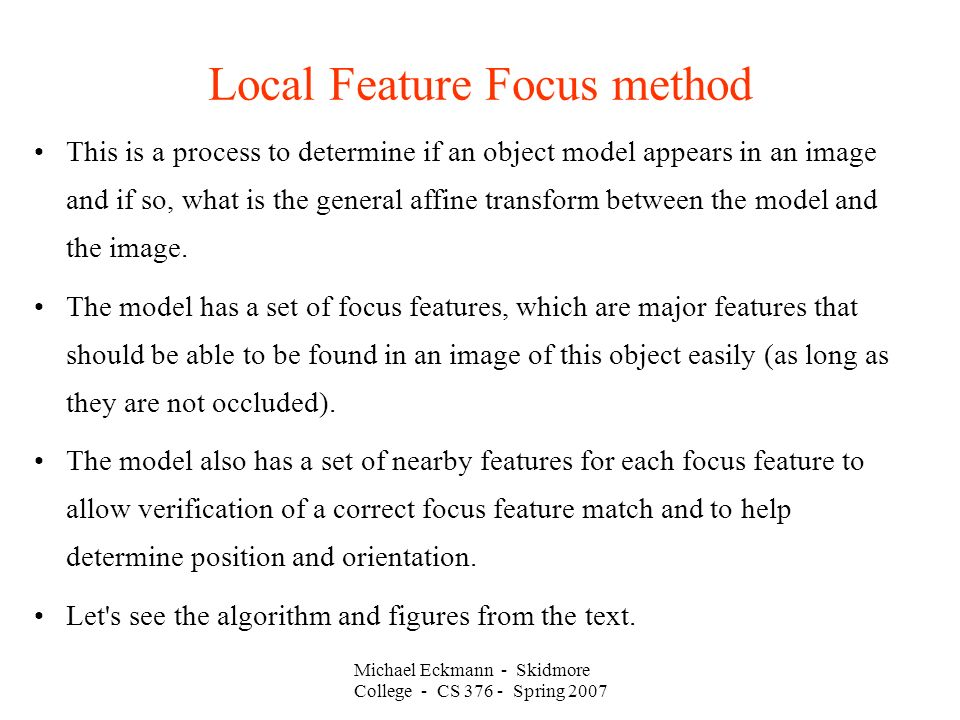 Michael Eckmann - Skidmore College - CS Spring 2007 Local Feature Focus method This is a process to determine if an object model appears in an image and if so, what is the general affine transform between the model and the image.