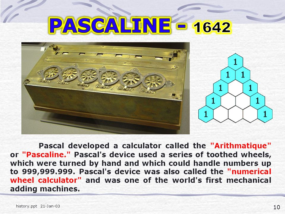 10 history.ppt 21-Jan-03 Pascal developed a calculator called the Arithmatique or Pascaline. Pascal s device used a series of toothed wheels, which were turned by hand and which could handle numbers up to 999,999.999.