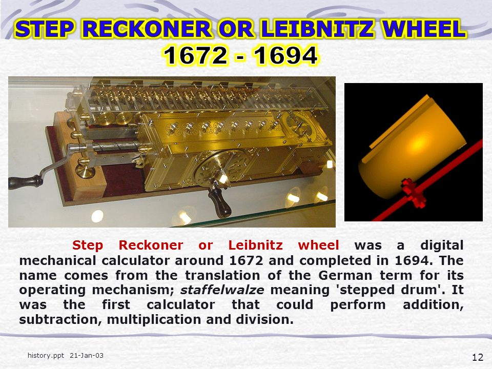 12 history.ppt 21-Jan-03 Step Reckoner or Leibnitz wheel was a digital mechanical calculator around 1672 and completed in 1694.