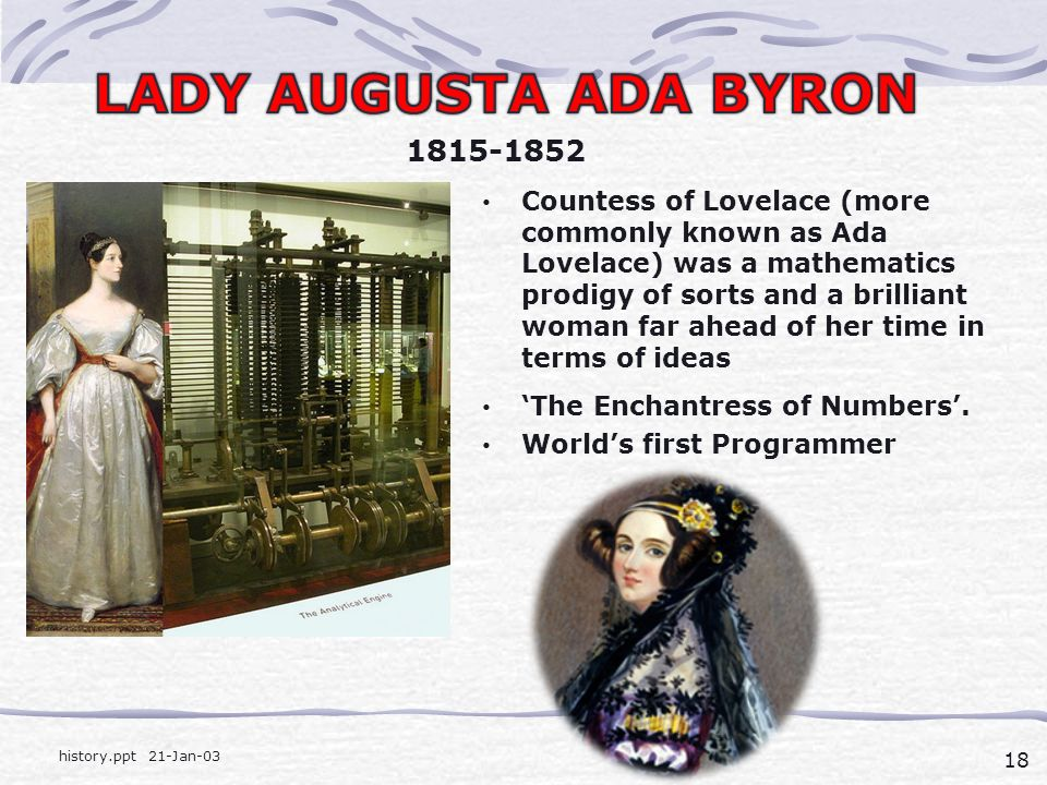 18 history.ppt 21-Jan-03 Countess of Lovelace (more commonly known as Ada Lovelace) was a mathematics prodigy of sorts and a brilliant woman far ahead of her time in terms of ideas 'The Enchantress of Numbers'.