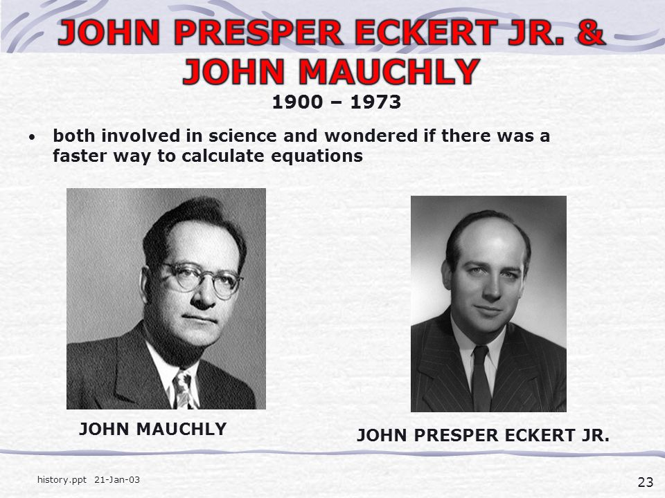 23 history.ppt 21-Jan-03 both involved in science and wondered if there was a faster way to calculate equations 1900 – 1973 JOHN MAUCHLY JOHN PRESPER ECKERT JR.