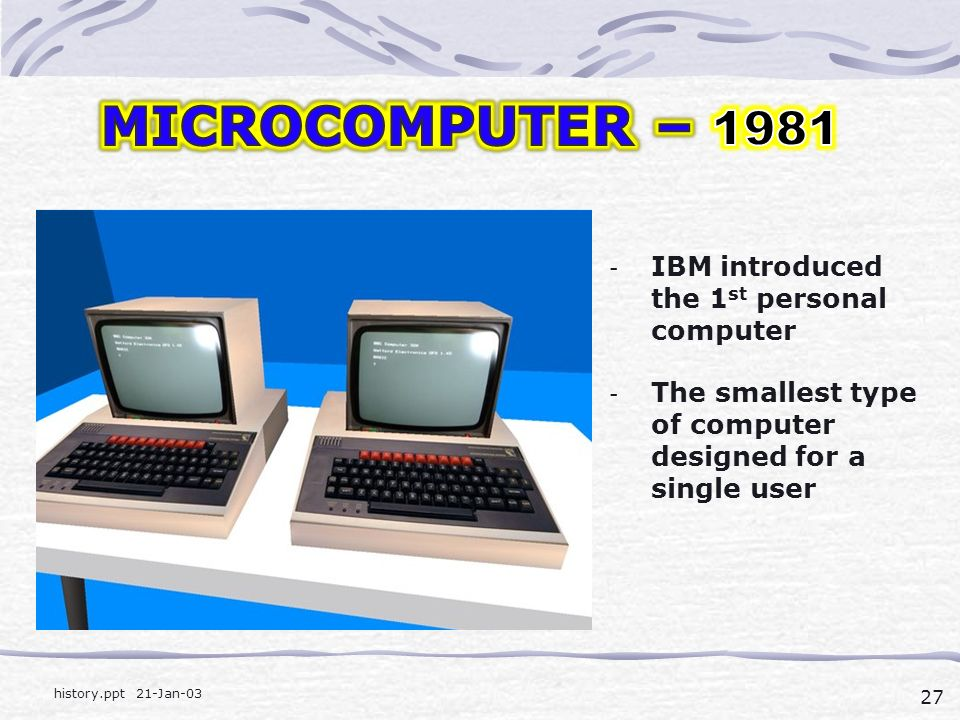 27 history.ppt 21-Jan-03 - IBM introduced the 1 st personal computer - The smallest type of computer designed for a single user