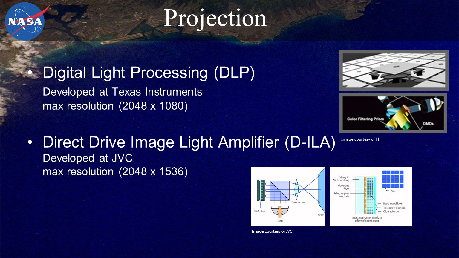 Projection Digital Light Processing (DLP) Developed at Texas Instruments max resolution (2048 x 1080) Direct Drive Image Light Amplifier (D-ILA) Developed at JVC max resolution (2048 x 1536) Image courtesy of JVC Image courtesy of TI