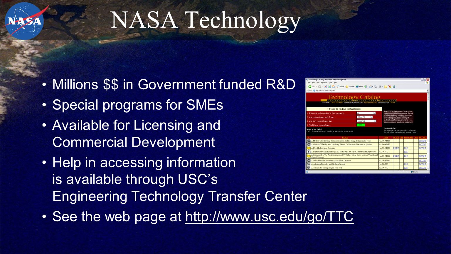 NASA Technology Millions $$ in Government funded R&D Special programs for SMEs Available for Licensing and Commercial Development Help in accessing information is available through USC's Engineering Technology Transfer Center See the web page at http://www.usc.edu/go/TTC