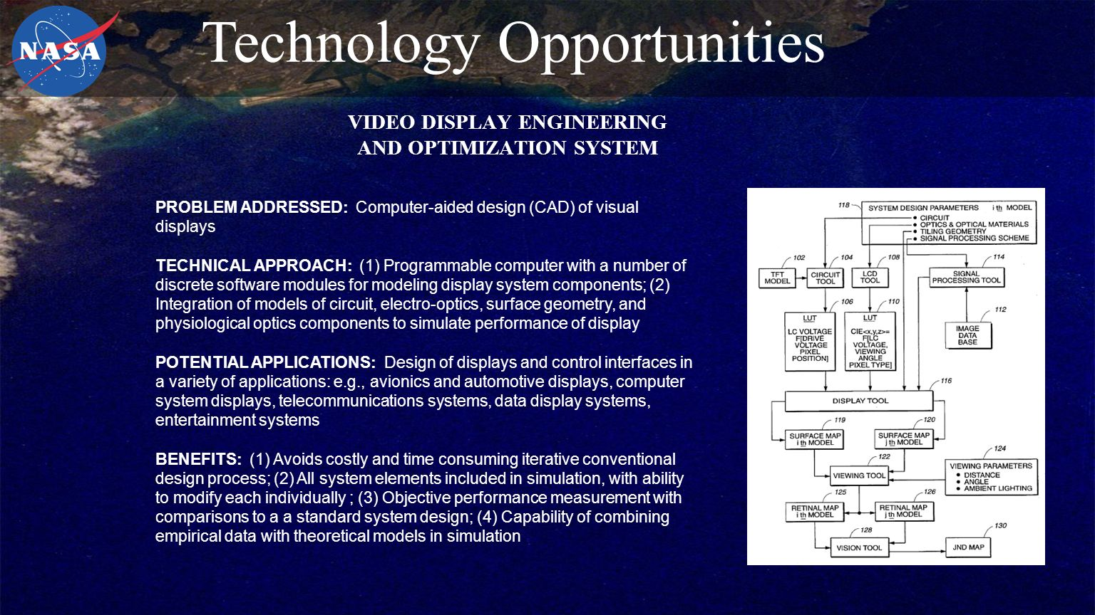 VIDEO DISPLAY ENGINEERING AND OPTIMIZATION SYSTEM PROBLEM ADDRESSED: Computer-aided design (CAD) of visual displays TECHNICAL APPROACH: (1) Programmable computer with a number of discrete software modules for modeling display system components; (2) Integration of models of circuit, electro-optics, surface geometry, and physiological optics components to simulate performance of display POTENTIAL APPLICATIONS: Design of displays and control interfaces in a variety of applications: e.g., avionics and automotive displays, computer system displays, telecommunications systems, data display systems, entertainment systems BENEFITS: (1) Avoids costly and time consuming iterative conventional design process; (2) All system elements included in simulation, with ability to modify each individually ; (3) Objective performance measurement with comparisons to a a standard system design; (4) Capability of combining empirical data with theoretical models in simulation Technology Opportunities