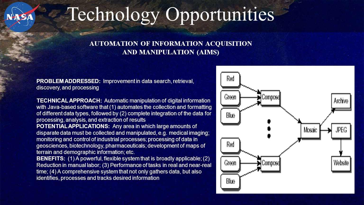 AUTOMATION OF INFORMATION ACQUISITION AND MANIPULATION (AIMS) PROBLEM ADDRESSED: Improvement in data search, retrieval, discovery, and processing TECHNICAL APPROACH: Automatic manipulation of digital information with Java-based software that (1) automates the collection and formatting of different data types, followed by (2) complete integration of the data for processing, analysis, and extraction of results POTENTIAL APPLICATIONS: Any area in which large amounts of disparate data must be collected and manipulated, e.g.