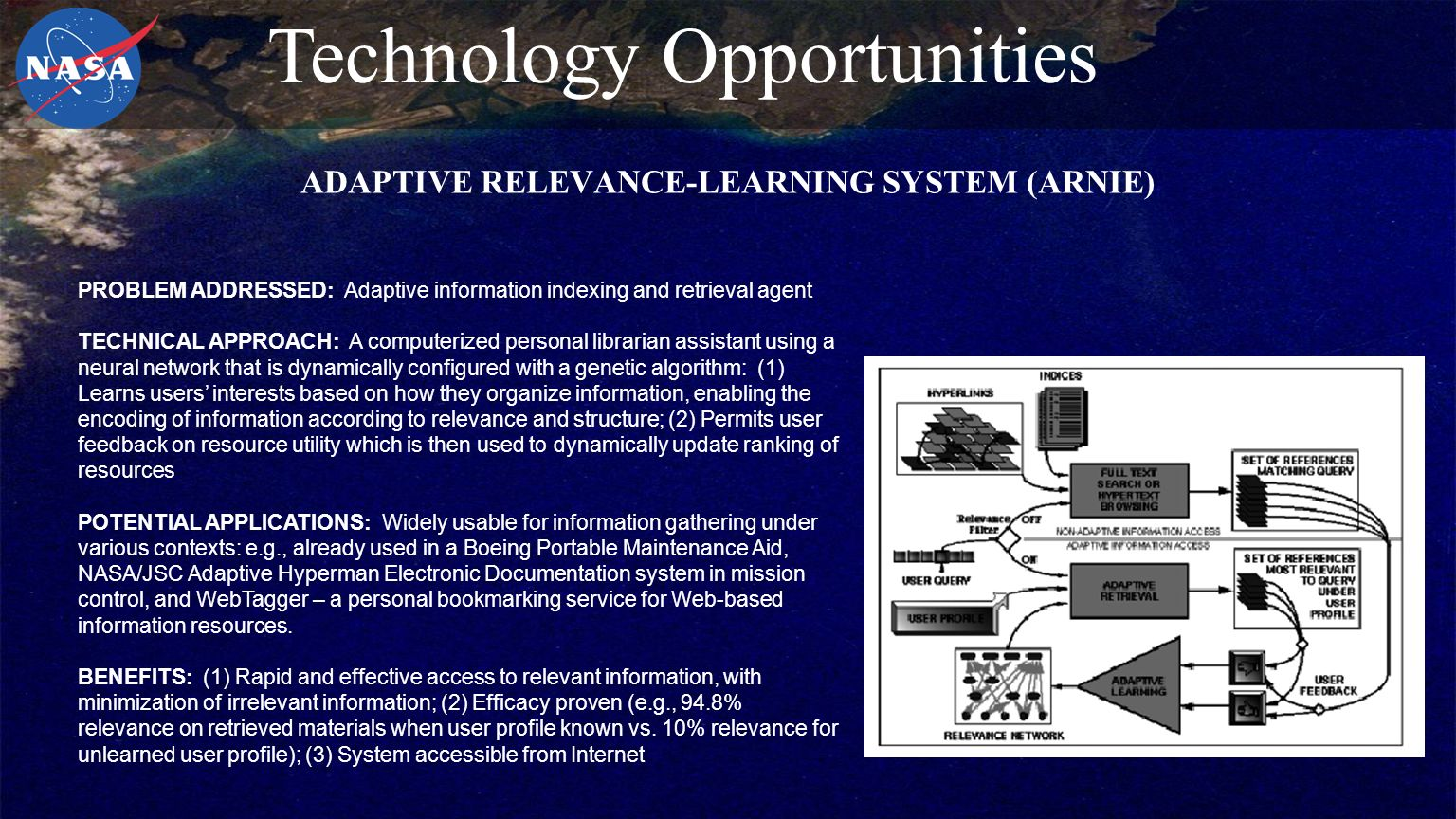 ADAPTIVE RELEVANCE-LEARNING SYSTEM (ARNIE) PROBLEM ADDRESSED: Adaptive information indexing and retrieval agent TECHNICAL APPROACH: A computerized personal librarian assistant using a neural network that is dynamically configured with a genetic algorithm: (1) Learns users' interests based on how they organize information, enabling the encoding of information according to relevance and structure; (2) Permits user feedback on resource utility which is then used to dynamically update ranking of resources POTENTIAL APPLICATIONS: Widely usable for information gathering under various contexts: e.g., already used in a Boeing Portable Maintenance Aid, NASA/JSC Adaptive Hyperman Electronic Documentation system in mission control, and WebTagger – a personal bookmarking service for Web-based information resources.