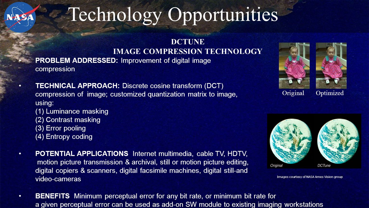 PROBLEM ADDRESSED: Improvement of digital image compression TECHNICAL APPROACH: Discrete cosine transform (DCT) compression of image; customized quantization matrix to image, using: (1) Luminance masking (2) Contrast masking (3) Error pooling (4) Entropy coding POTENTIAL APPLICATIONS Internet multimedia, cable TV, HDTV, motion picture transmission & archival, still or motion picture editing, digital copiers & scanners, digital facsimile machines, digital still-and video-cameras BENEFITS Minimum perceptual error for any bit rate, or minimum bit rate for a given perceptual error can be used as add-on SW module to existing imaging workstations Images courtesy of NASA Ames Vision group OriginalOptimized Technology Opportunities DCTUNE IMAGE COMPRESSION TECHNOLOGY