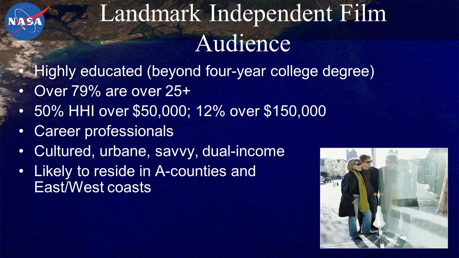 Landmark Independent Film Audience Highly educated (beyond four-year college degree) Over 79% are over % HHI over $50,000; 12% over $150,000 Career professionals Cultured, urbane, savvy, dual-income Likely to reside in A-counties and East/West coasts