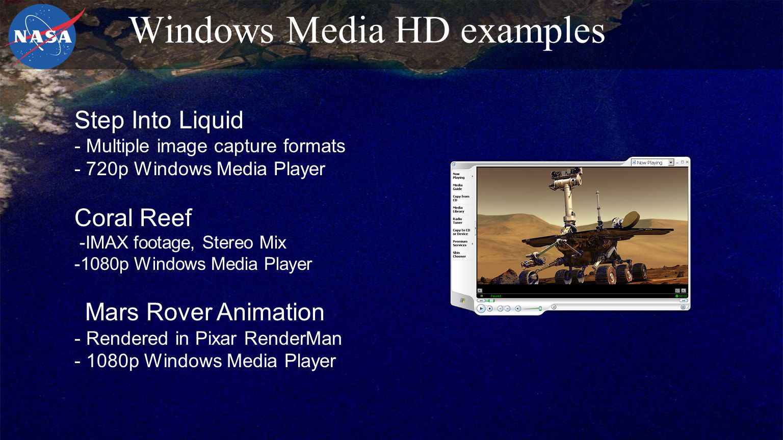 Windows Media HD examples Step Into Liquid - Multiple image capture formats - 720p Windows Media Player Coral Reef -IMAX footage, Stereo Mix -1080p Windows Media Player Mars Rover Animation - Rendered in Pixar RenderMan - 1080p Windows Media Player
