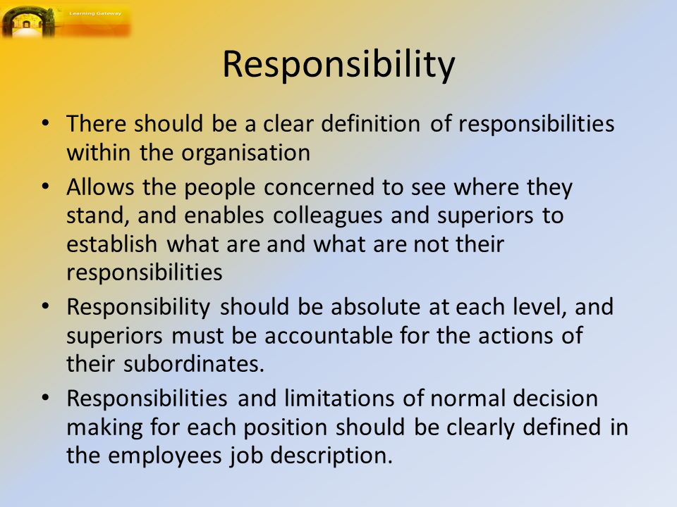 Responsibility There should be a clear definition of responsibilities within the organisation Allows the people concerned to see where they stand, and enables colleagues and superiors to establish what are and what are not their responsibilities Responsibility should be absolute at each level, and superiors must be accountable for the actions of their subordinates.