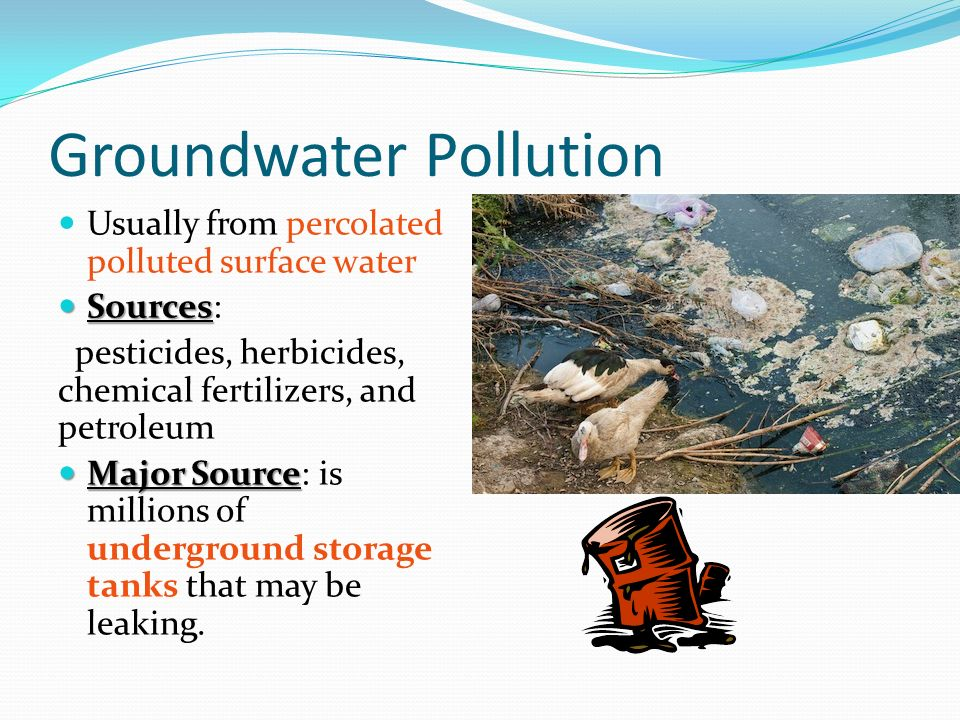 Groundwater Pollution Usually from percolated polluted surface water Sources Sources: pesticides, herbicides, chemical fertilizers, and petroleum Major Source Major Source: is millions of underground storage tanks that may be leaking.