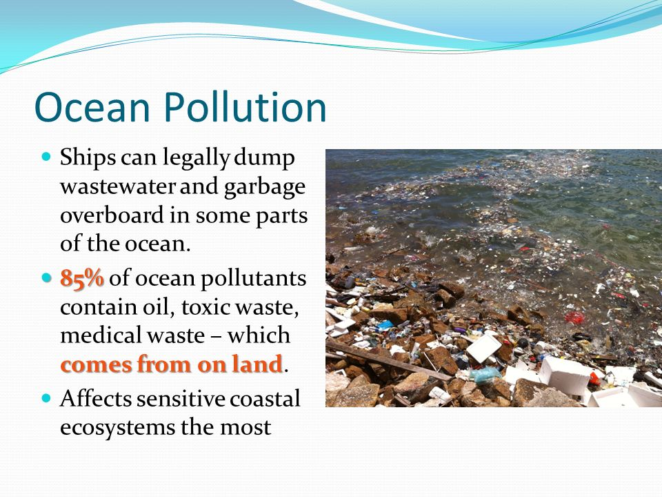 Ocean Pollution Ships can legally dump wastewater and garbage overboard in some parts of the ocean.