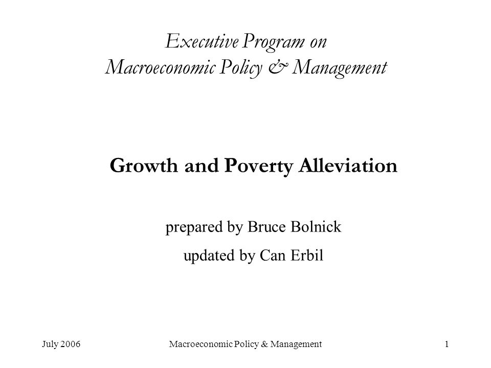 July 2006Macroeconomic Policy & Management1 Executive Program on Macroeconomic Policy & Management Growth and Poverty Alleviation prepared by Bruce Bolnick updated by Can Erbil
