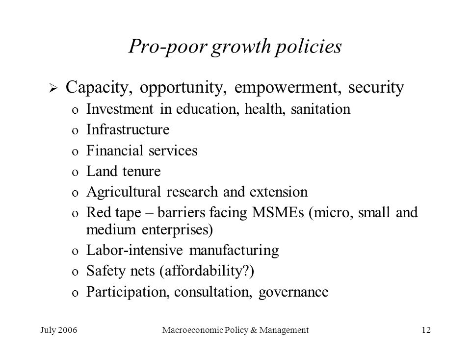 July 2006Macroeconomic Policy & Management12 Pro-poor growth policies  Capacity, opportunity, empowerment, security o Investment in education, health, sanitation o Infrastructure o Financial services o Land tenure o Agricultural research and extension o Red tape – barriers facing MSMEs (micro, small and medium enterprises) o Labor-intensive manufacturing o Safety nets (affordability ) o Participation, consultation, governance