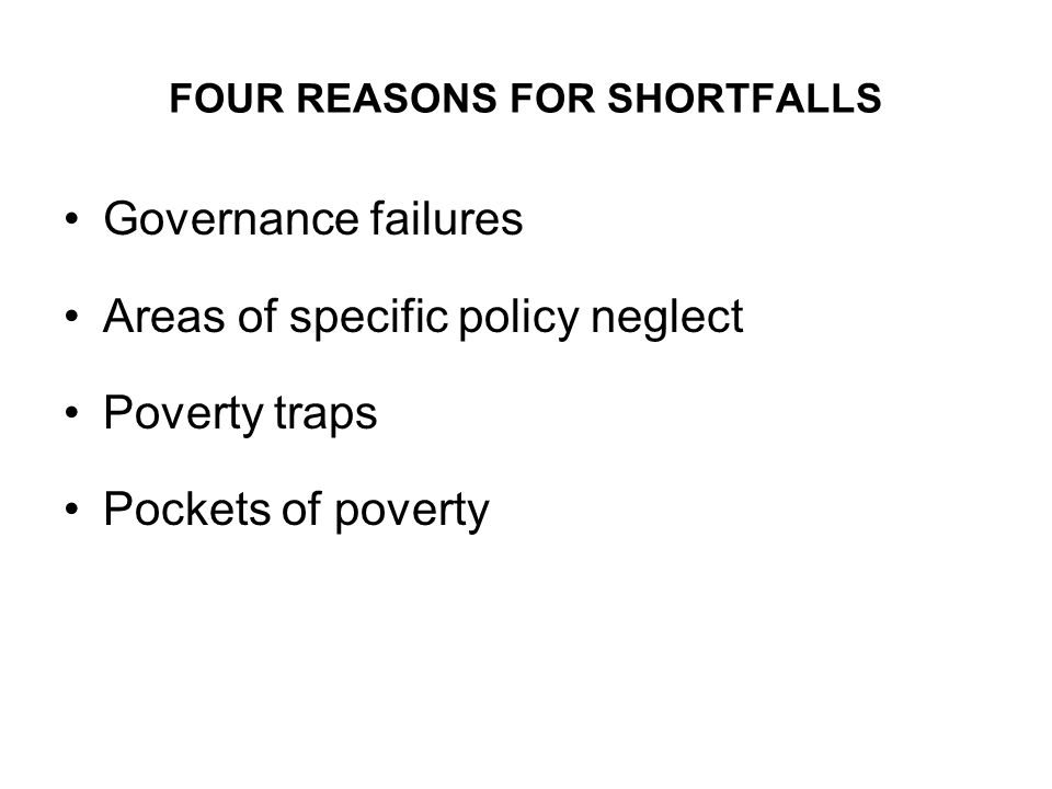 FOUR REASONS FOR SHORTFALLS Governance failures Areas of specific policy neglect Poverty traps Pockets of poverty