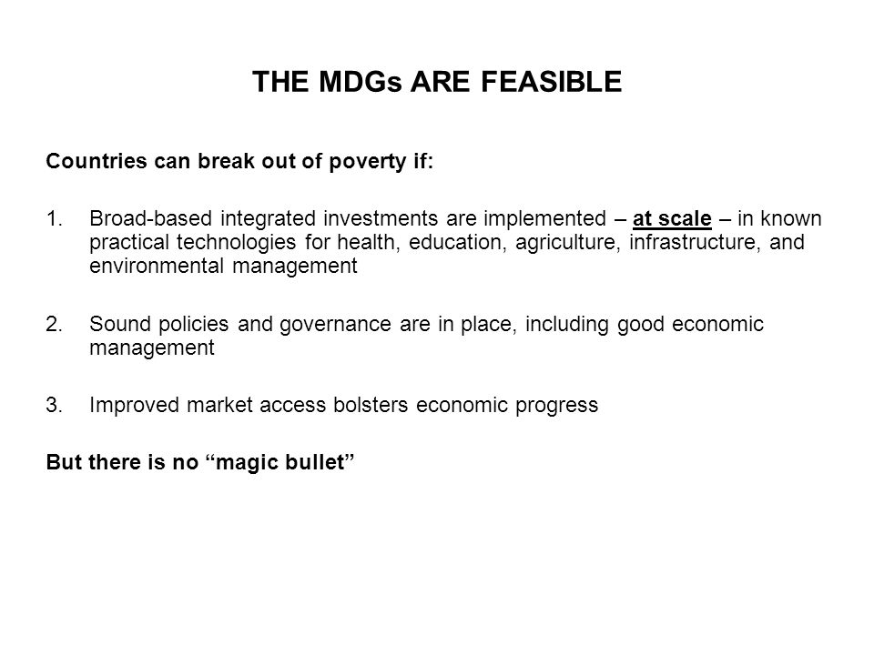 THE MDGs ARE FEASIBLE Countries can break out of poverty if: 1.Broad-based integrated investments are implemented – at scale – in known practical technologies for health, education, agriculture, infrastructure, and environmental management 2.Sound policies and governance are in place, including good economic management 3.Improved market access bolsters economic progress But there is no magic bullet