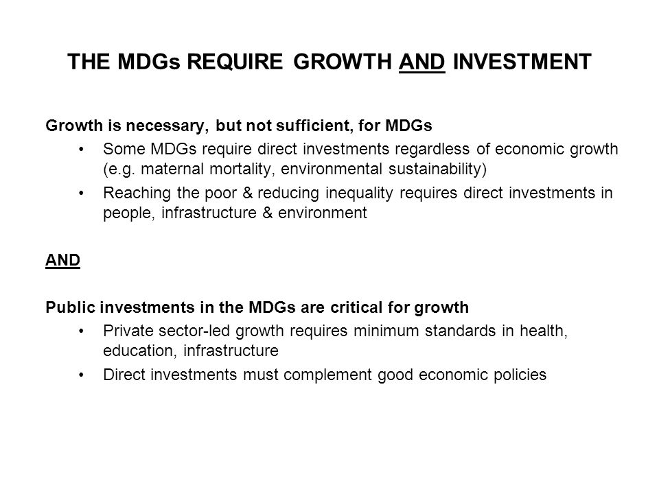 THE MDGs REQUIRE GROWTH AND INVESTMENT Growth is necessary, but not sufficient, for MDGs Some MDGs require direct investments regardless of economic growth (e.g.